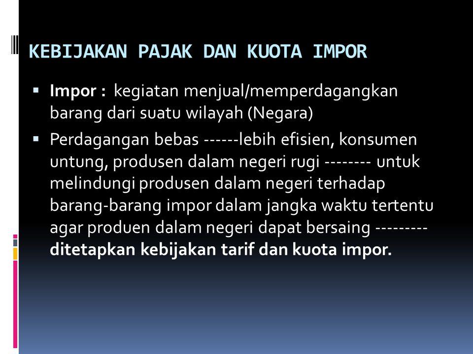 KEBIJAKAN PAJAK DAN KUOTA IMPOR  Impor : kegiatan menjual/memperdagangkan barang dari suatu wilayah (Negara)  Perdagangan bebas ------lebih efisien,