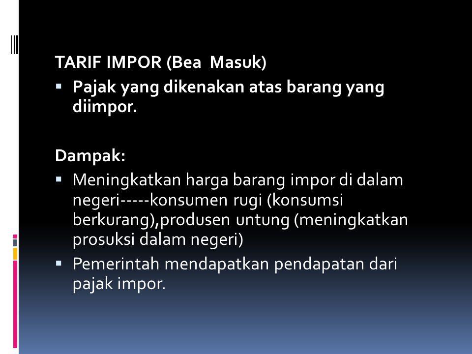 TARIF IMPOR (Bea Masuk)  Pajak yang dikenakan atas barang yang diimpor. Dampak:  Meningkatkan harga barang impor di dalam negeri-----konsumen rugi (