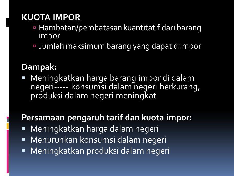 KUOTA IMPOR  Hambatan/pembatasan kuantitatif dari barang impor  Jumlah maksimum barang yang dapat diimpor Dampak:  Meningkatkan harga barang impor