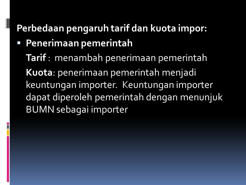 Perbedaan pengaruh tarif dan kuota impor:  Penerimaan pemerintah Tarif : menambah penerimaan pemerintah Kuota: penerimaan pemerintah menjadi keuntung