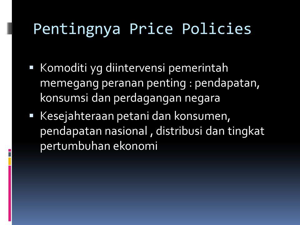 Pentingnya Price Policies  Komoditi yg diintervensi pemerintah memegang peranan penting : pendapatan, konsumsi dan perdagangan negara  Kesejahteraan