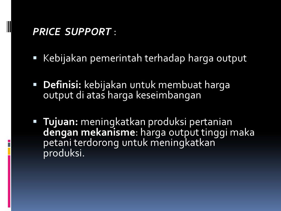 PRICE SUPPORT :  Kebijakan pemerintah terhadap harga output  Definisi: kebijakan untuk membuat harga output di atas harga keseimbangan  Tujuan: men