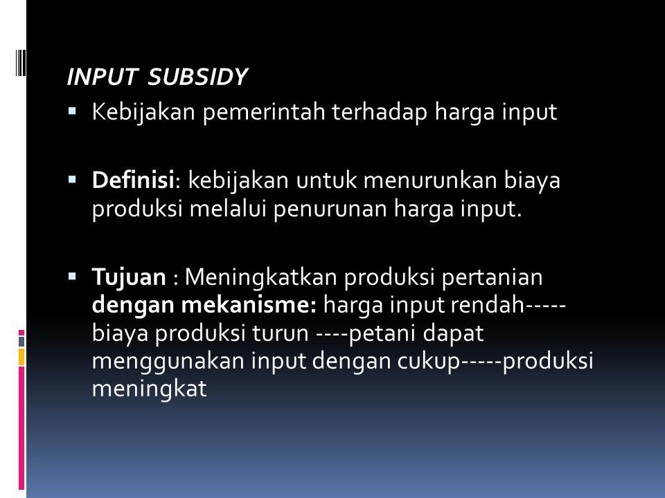 INPUT SUBSIDY  Kebijakan pemerintah terhadap harga input  Definisi: kebijakan untuk menurunkan biaya produksi melalui penurunan harga input.  Tujua