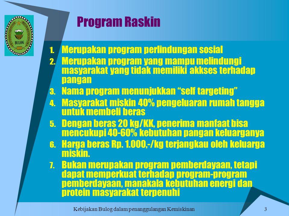 Kebijakan Bulog dalam penanggulangan Kemiskinan 3 Program Raskin 1. Merupakan program perlindungan sosial 2. Merupakan program yang mampu melindungi m