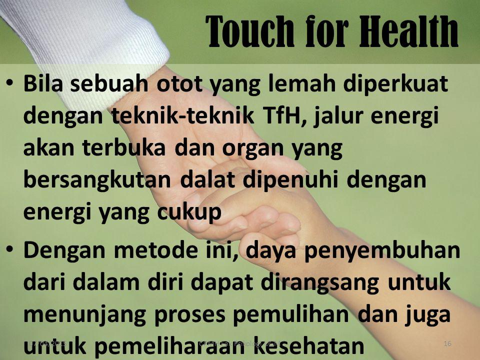 Touch for Health Bila sebuah otot yang lemah diperkuat dengan teknik-teknik TfH, jalur energi akan terbuka dan organ yang bersangkutan dalat dipenuhi dengan energi yang cukup Dengan metode ini, daya penyembuhan dari dalam diri dapat dirangsang untuk menunjang proses pemulihan dan juga untuk pemeliharaan kesehatan 07/04/201516CPMH Fak Psikologi UGM