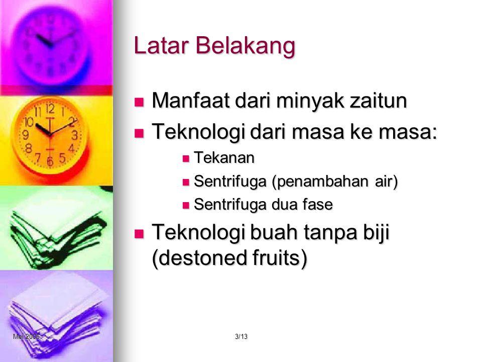Mei 20063/13 Latar Belakang Manfaat dari minyak zaitun Teknologi dari masa ke masa: Tekanan Sentrifuga (penambahan air) Sentrifuga dua fase Teknologi buah tanpa biji (destoned fruits)