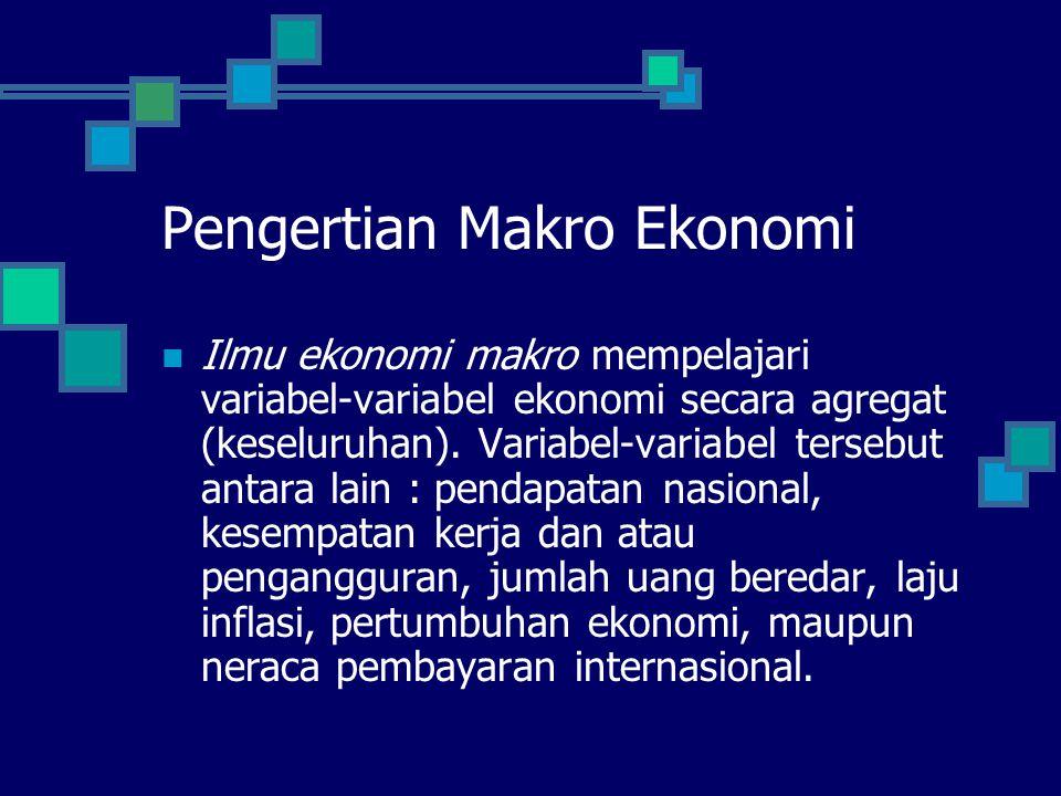 Pengertian Makro Ekonomi Ilmu ekonomi makro mempelajari variabel-variabel ekonomi secara agregat (keseluruhan). Variabel-variabel tersebut antara lain