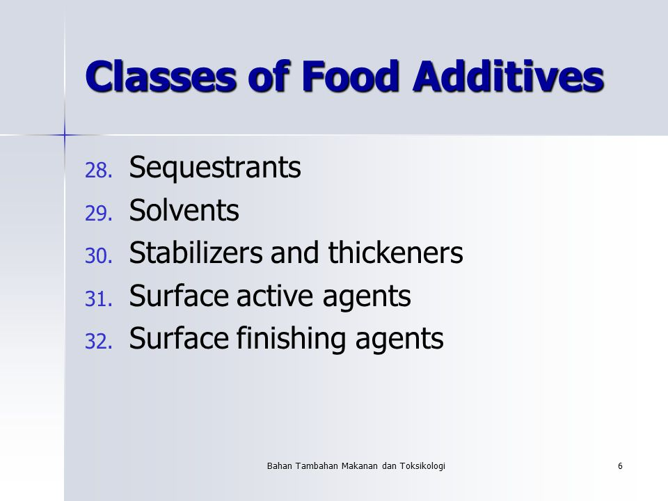 Bahan Tambahan Makanan dan Toksikologi6 Classes of Food Additives 28. 28. Sequestrants 29. 29. Solvents 30. 30. Stabilizers and thickeners 31. 31. Sur