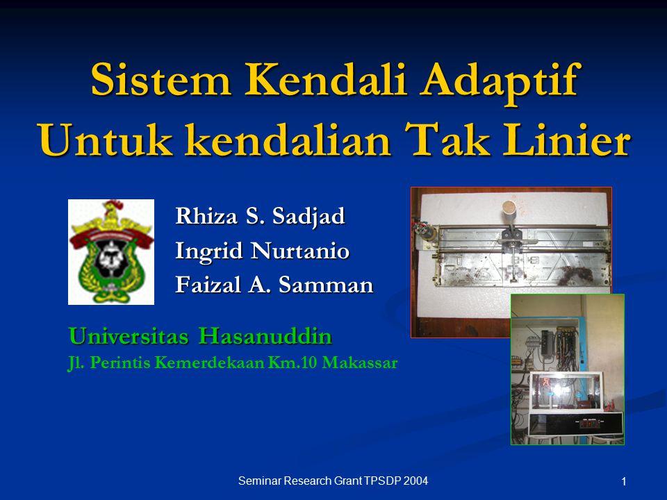 Seminar Research Grant TPSDP 2004 1 Sistem Kendali Adaptif Untuk kendalian Tak Linier Rhiza S. Sadjad Ingrid Nurtanio Faizal A. Samman Universitas Has
