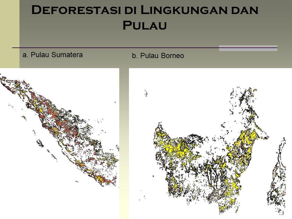 Deforestasi di Lingkungan dan Pulau a. Pulau Sumatera b. Pulau Borneo