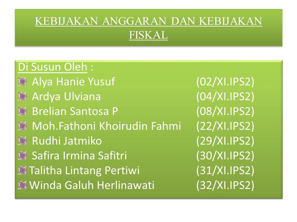 KEBIJAKAN ANGGARAN DAN KEBIJAKAN FISKAL Di Susun Oleh : Alya Hanie Yusuf(02/XI.IPS2) Ardya Ulviana(04/XI.IPS2) Brelian Santosa P(08/XI.IPS2) Moh.Fatho