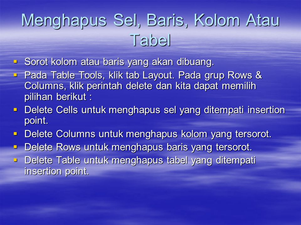 Menghapus Sel, Baris, Kolom Atau Tabel  Sorot kolom atau baris yang akan dibuang.  Pada Table Tools, klik tab Layout. Pada grup Rows & Columns, klik