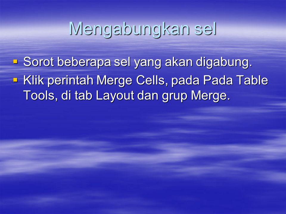Mengabungkan sel  Sorot beberapa sel yang akan digabung.  Klik perintah Merge Cells, pada Pada Table Tools, di tab Layout dan grup Merge.