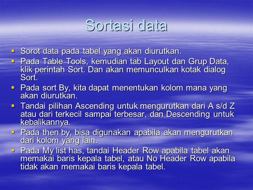Sortasi data  Sorot data pada tabel yang akan diurutkan.  Pada Table Tools, kemudian tab Layout dan Grup Data, klik perintah Sort. Dan akan memuncul