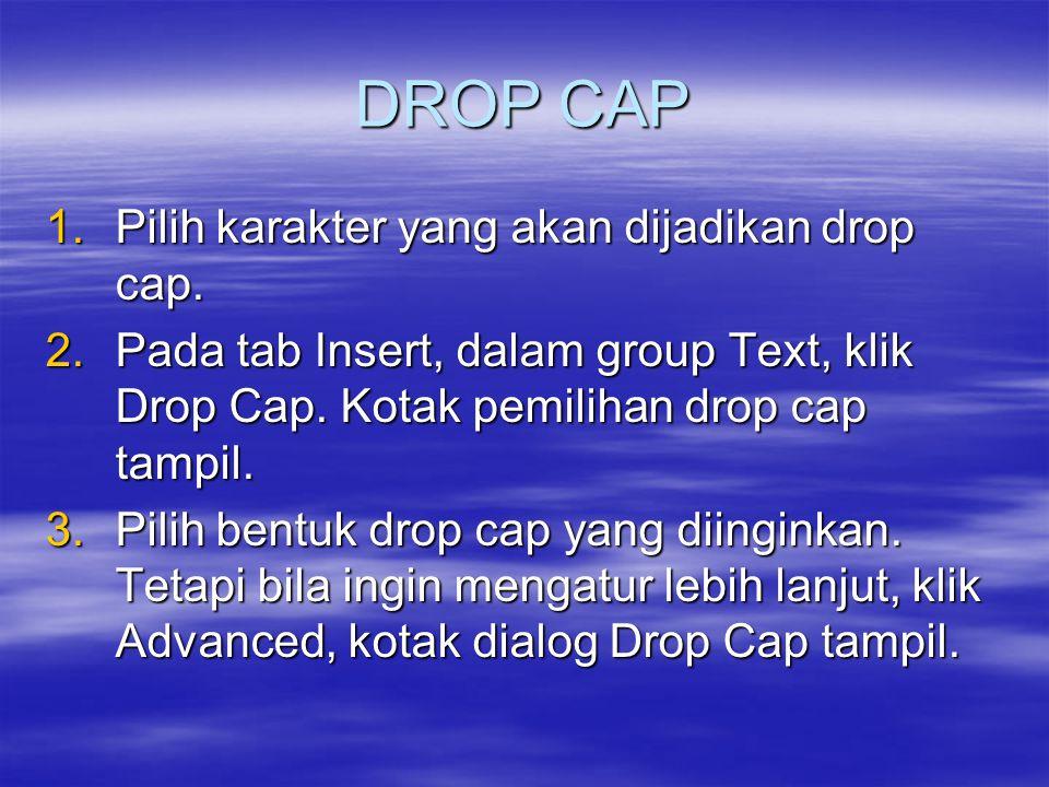 DROP CAP 1.Pilih karakter yang akan dijadikan drop cap. 2.Pada tab Insert, dalam group Text, klik Drop Cap. Kotak pemilihan drop cap tampil. 3.Pilih b