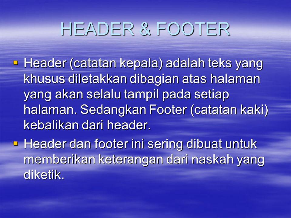 HEADER & FOOTER  Header (catatan kepala) adalah teks yang khusus diletakkan dibagian atas halaman yang akan selalu tampil pada setiap halaman. Sedang