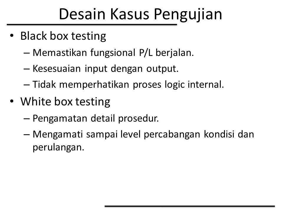 Desain Kasus Pengujian Black box testing – Memastikan fungsional P/L berjalan. – Kesesuaian input dengan output. – Tidak memperhatikan proses logic in