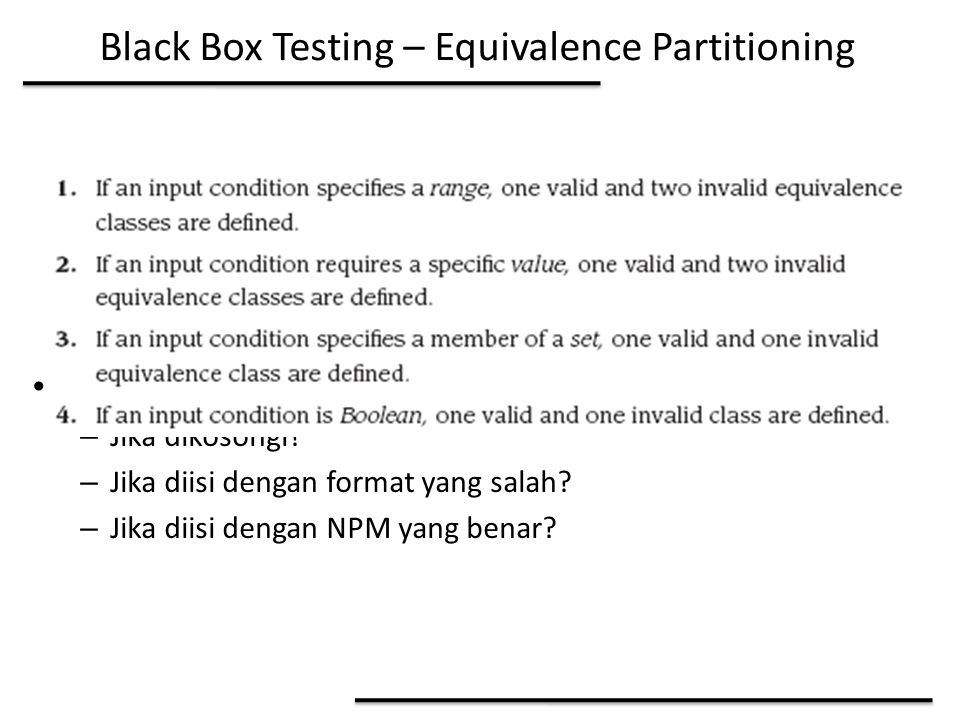 Black Box Testing – Equivalence Partitioning Contoh: Input NPM dalam SIAMIK – Jika dikosongi? – Jika diisi dengan format yang salah? – Jika diisi deng