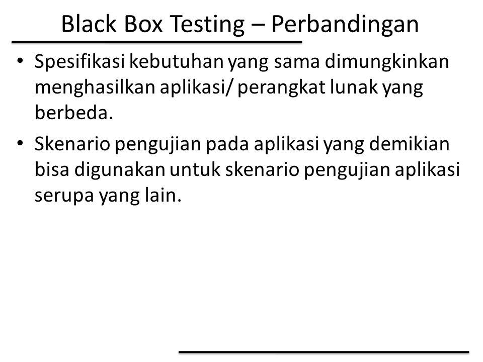 Black Box Testing – Perbandingan Spesifikasi kebutuhan yang sama dimungkinkan menghasilkan aplikasi/ perangkat lunak yang berbeda. Skenario pengujian
