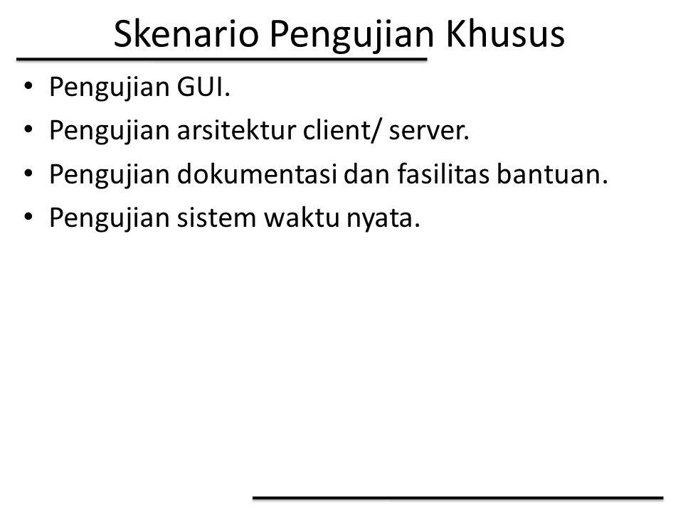 Skenario Pengujian Khusus Pengujian GUI. Pengujian arsitektur client/ server. Pengujian dokumentasi dan fasilitas bantuan. Pengujian sistem waktu nyat