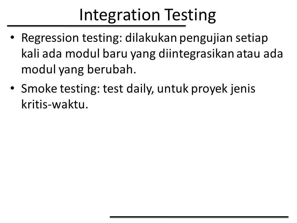 Integration Testing Regression testing: dilakukan pengujian setiap kali ada modul baru yang diintegrasikan atau ada modul yang berubah. Smoke testing:
