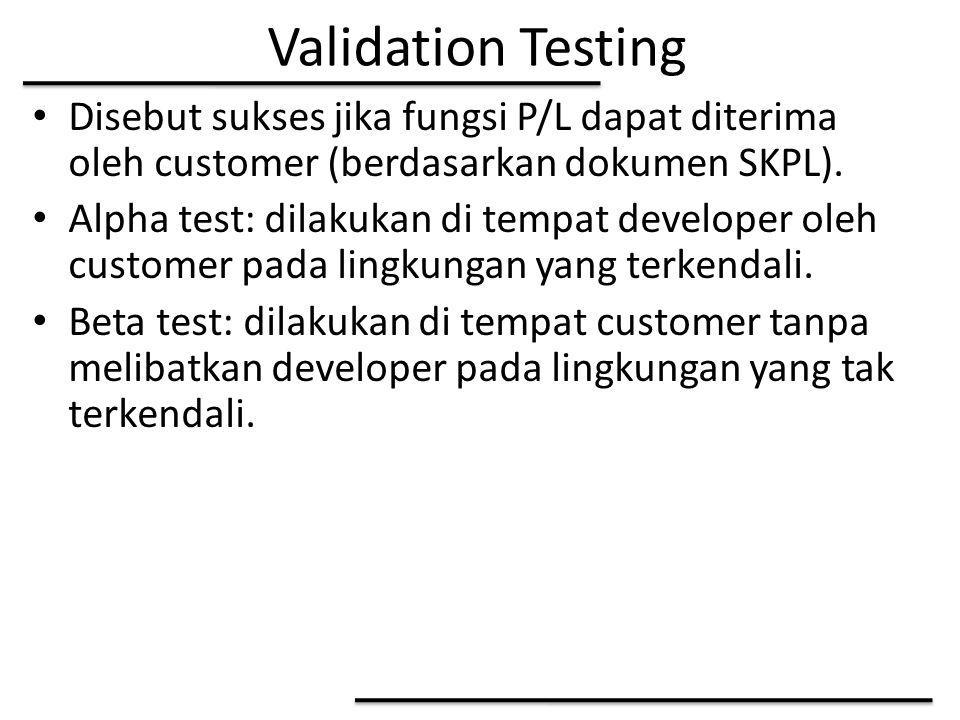 Validation Testing Disebut sukses jika fungsi P/L dapat diterima oleh customer (berdasarkan dokumen SKPL). Alpha test: dilakukan di tempat developer o