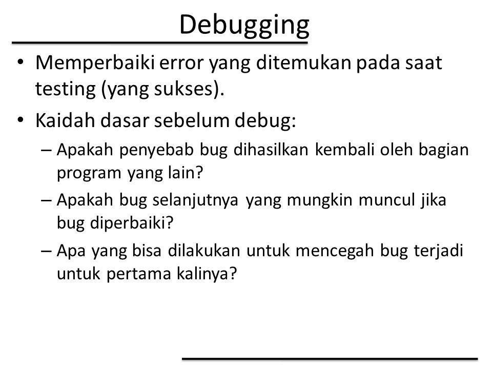Debugging Memperbaiki error yang ditemukan pada saat testing (yang sukses). Kaidah dasar sebelum debug: – Apakah penyebab bug dihasilkan kembali oleh