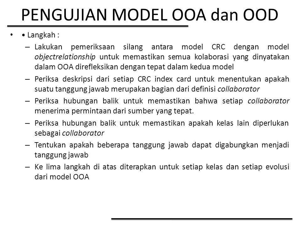 PENGUJIAN MODEL OOA dan OOD Langkah : – Lakukan pemeriksaan silang antara model CRC dengan model objectrelationship untuk memastikan semua kolaborasi