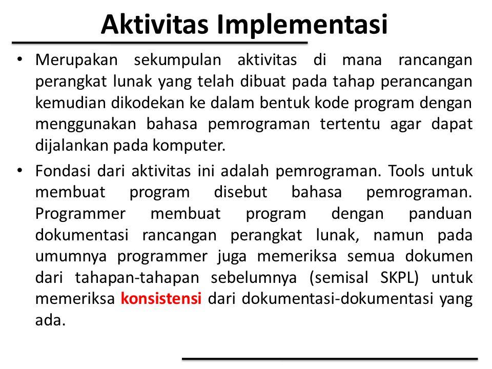 Aktivitas Implementasi Merupakan sekumpulan aktivitas di mana rancangan perangkat lunak yang telah dibuat pada tahap perancangan kemudian dikodekan ke