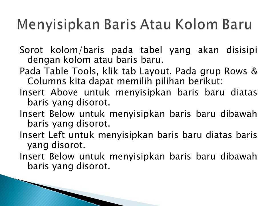 Sorot kolom/baris pada tabel yang akan disisipi dengan kolom atau baris baru. Pada Table Tools, klik tab Layout. Pada grup Rows & Columns kita dapat m