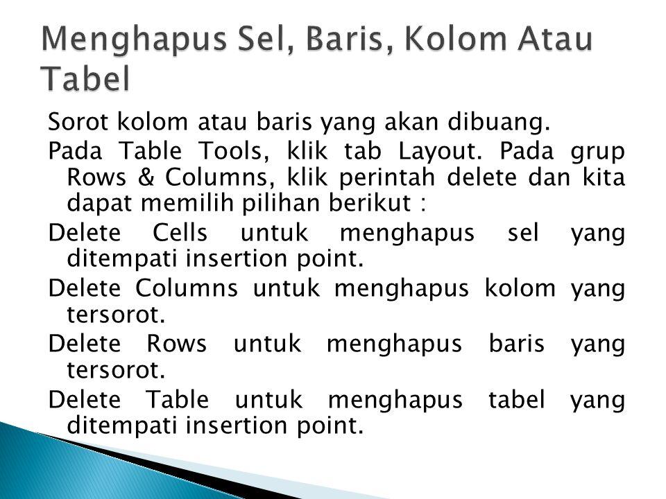 Sorot kolom atau baris yang akan dibuang. Pada Table Tools, klik tab Layout. Pada grup Rows & Columns, klik perintah delete dan kita dapat memilih pil