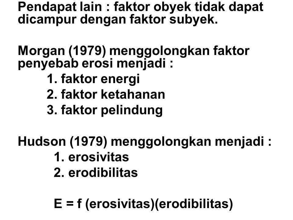 Pendapat lain : faktor obyek tidak dapat dicampur dengan faktor subyek. Morgan (1979) menggolongkan faktor penyebab erosi menjadi : 1. faktor energi 2