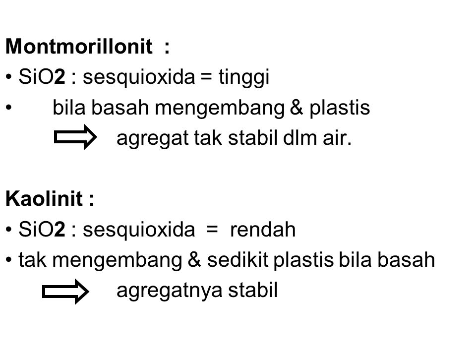 Montmorillonit : SiO2 : sesquioxida = tinggi bila basah mengembang & plastis agregat tak stabil dlm air. Kaolinit : SiO2 : sesquioxida = rendah tak me
