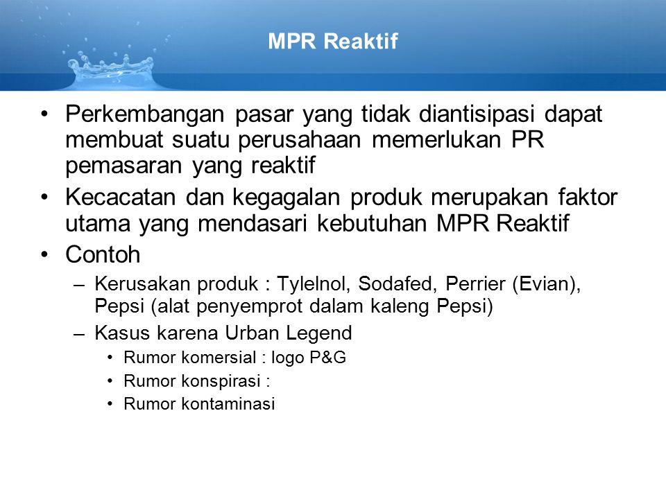 MPR Reaktif Perkembangan pasar yang tidak diantisipasi dapat membuat suatu perusahaan memerlukan PR pemasaran yang reaktif Kecacatan dan kegagalan produk merupakan faktor utama yang mendasari kebutuhan MPR Reaktif Contoh –Kerusakan produk : Tylelnol, Sodafed, Perrier (Evian), Pepsi (alat penyemprot dalam kaleng Pepsi) –Kasus karena Urban Legend Rumor komersial : logo P&G Rumor konspirasi : Rumor kontaminasi
