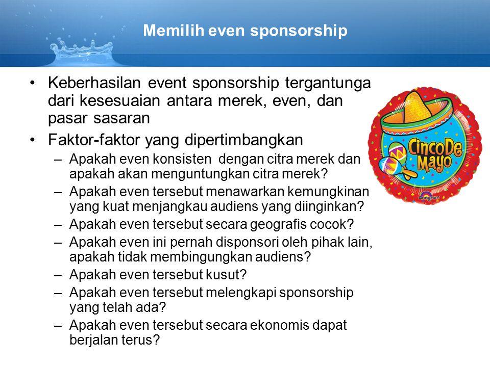 Memilih even sponsorship Keberhasilan event sponsorship tergantunga dari kesesuaian antara merek, even, dan pasar sasaran Faktor-faktor yang dipertimbangkan –Apakah even konsisten dengan citra merek dan apakah akan menguntungkan citra merek.