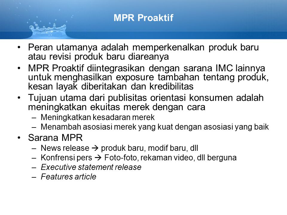 MPR Proaktif Peran utamanya adalah memperkenalkan produk baru atau revisi produk baru diareanya MPR Proaktif diintegrasikan dengan sarana IMC lainnya untuk menghasilkan exposure tambahan tentang produk, kesan layak diberitakan dan kredibilitas Tujuan utama dari publisitas orientasi konsumen adalah meningkatkan ekuitas merek dengan cara –Meningkatkan kesadaran merek –Menambah asosiasi merek yang kuat dengan asosiasi yang baik Sarana MPR –News release  produk baru, modif baru, dll –Konfrensi pers  Foto-foto, rekaman video, dll berguna –Executive statement release –Features article