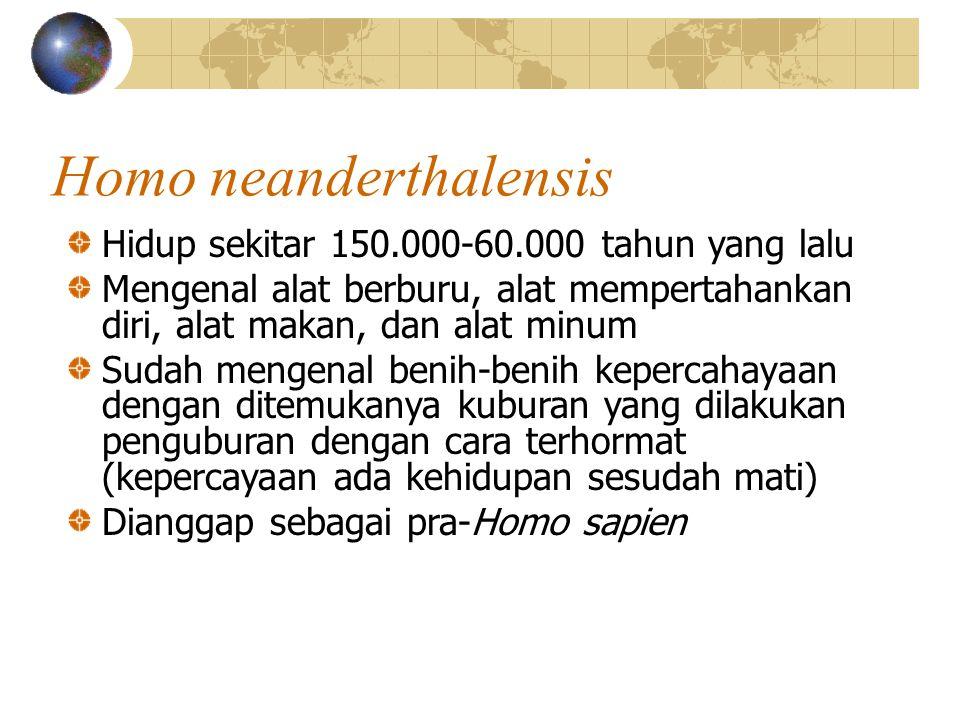Hidup sekitar 150.000-60.000 tahun yang lalu Mengenal alat berburu, alat mempertahankan diri, alat makan, dan alat minum Sudah mengenal benih-benih kepercahayaan dengan ditemukanya kuburan yang dilakukan penguburan dengan cara terhormat (kepercayaan ada kehidupan sesudah mati) Dianggap sebagai pra-Homo sapien Homo neanderthalensis