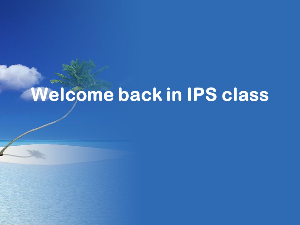 Welcome back in IPS class