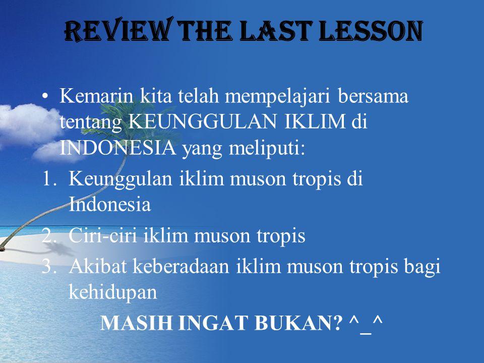 Review the last lesson Kemarin kita telah mempelajari bersama tentang KEUNGGULAN IKLIM di INDONESIA yang meliputi: 1.Keunggulan iklim muson tropis di Indonesia 2.Ciri-ciri iklim muson tropis 3.Akibat keberadaan iklim muson tropis bagi kehidupan MASIH INGAT BUKAN.