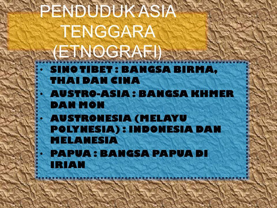 PENDUDUK ASIA TENGGARA (ETNOGRAFI ) SINO TIBET : BANGSA BIRMA, THAI DAN CINA AUSTRO-ASIA : BANGSA KHMER DAN MON AUSTRONESIA (MELAYU POLYNESIA) : INDONESIA DAN MELANESIA PAPUA : BANGSA PAPUA DI IRIAN