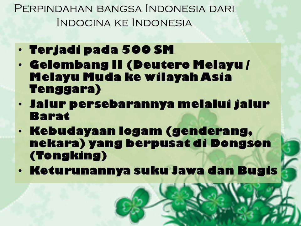 Perpindahan bangsa Indonesia dari Indocina ke Indonesia Terjadi pada 500 SM Gelombang II (Deutero Melayu / Melayu Muda ke wilayah Asia Tenggara) Jalur persebarannya melalui jalur Barat Kebudayaan logam (genderang, nekara) yang berpusat di Dongson (Tongking) Keturunannya suku Jawa dan Bugis