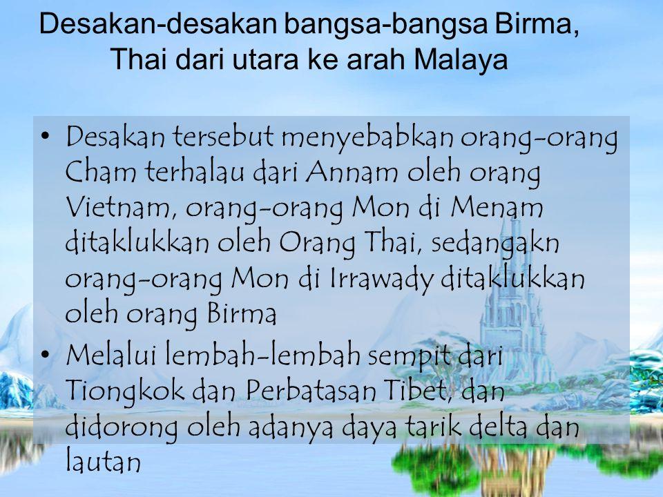 Desakan-desakan bangsa-bangsa Birma, Thai dari utara ke arah Malaya Desakan tersebut menyebabkan orang-orang Cham terhalau dari Annam oleh orang Vietnam, orang-orang Mon di Menam ditaklukkan oleh Orang Thai, sedangakn orang-orang Mon di Irrawady ditaklukkan oleh orang Birma Melalui lembah-lembah sempit dari Tiongkok dan Perbatasan Tibet, dan didorong oleh adanya daya tarik delta dan lautan