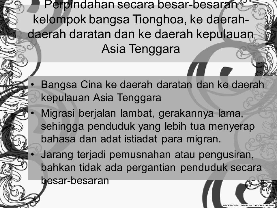Perpindahan secara besar-besaran kelompok bangsa Tionghoa, ke daerah- daerah daratan dan ke daerah kepulauan Asia Tenggara Bangsa Cina ke daerah daratan dan ke daerah kepulauan Asia Tenggara Migrasi berjalan lambat, gerakannya lama, sehingga penduduk yang lebih tua menyerap bahasa dan adat istiadat para migran.