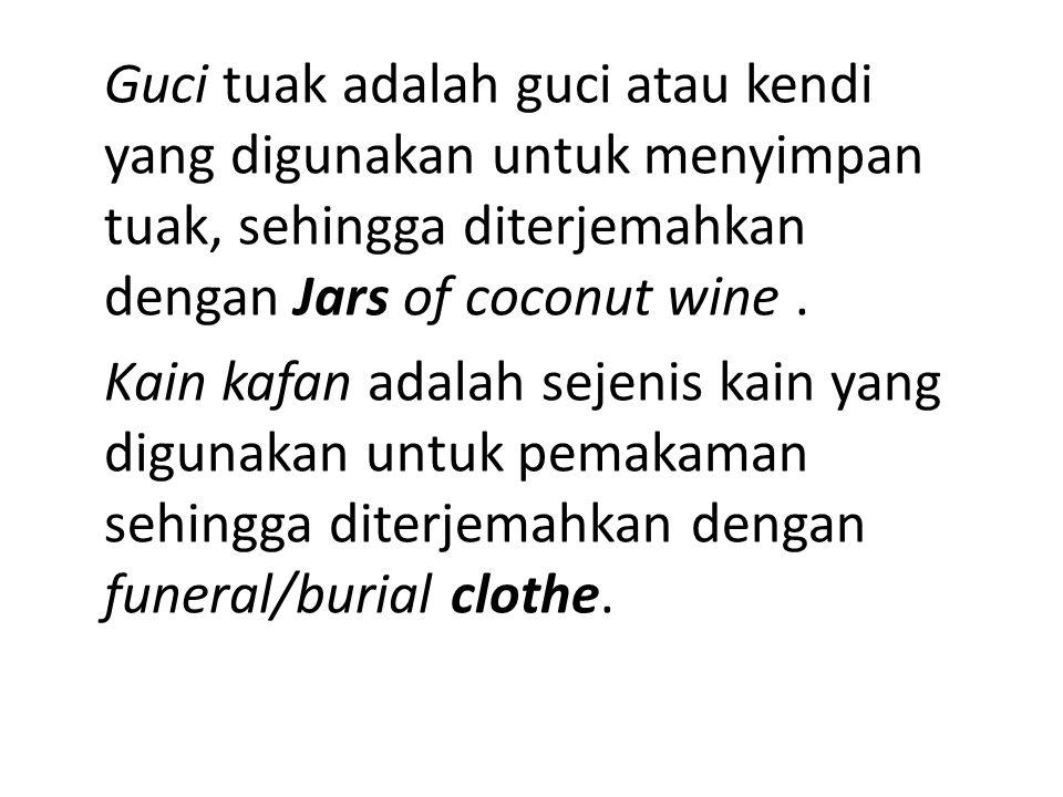 Guci tuak adalah guci atau kendi yang digunakan untuk menyimpan tuak, sehingga diterjemahkan dengan Jars of coconut wine. Kain kafan adalah sejenis ka