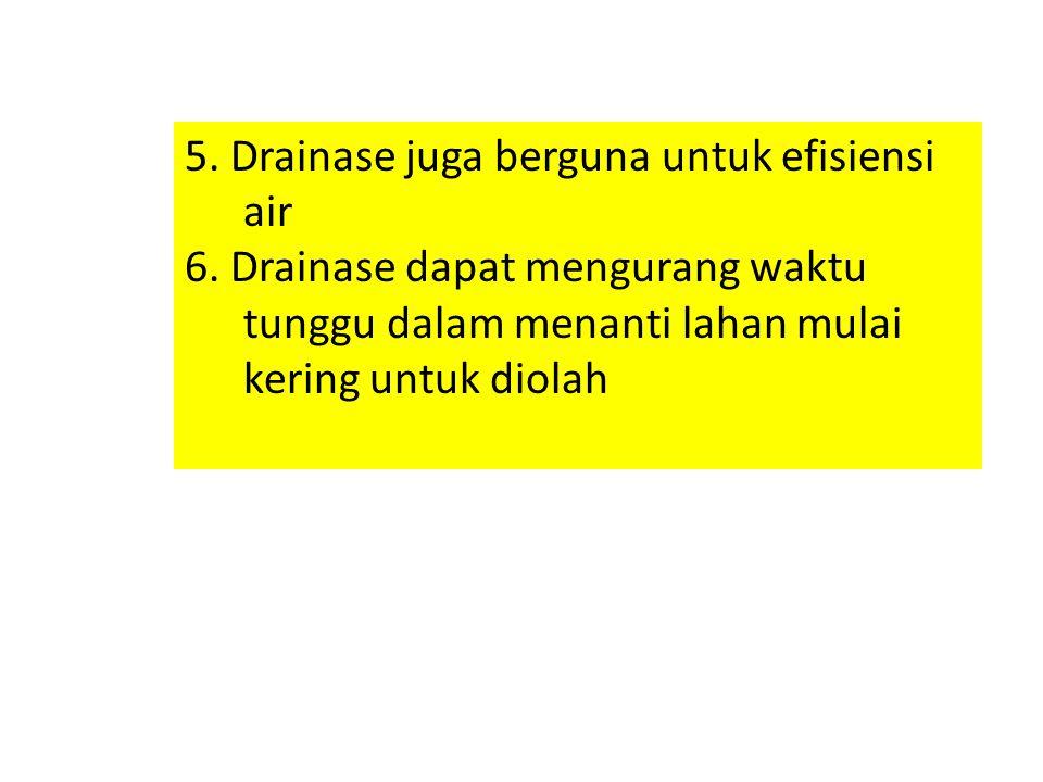 5. Drainase juga berguna untuk efisiensi air 6. Drainase dapat mengurang waktu tunggu dalam menanti lahan mulai kering untuk diolah
