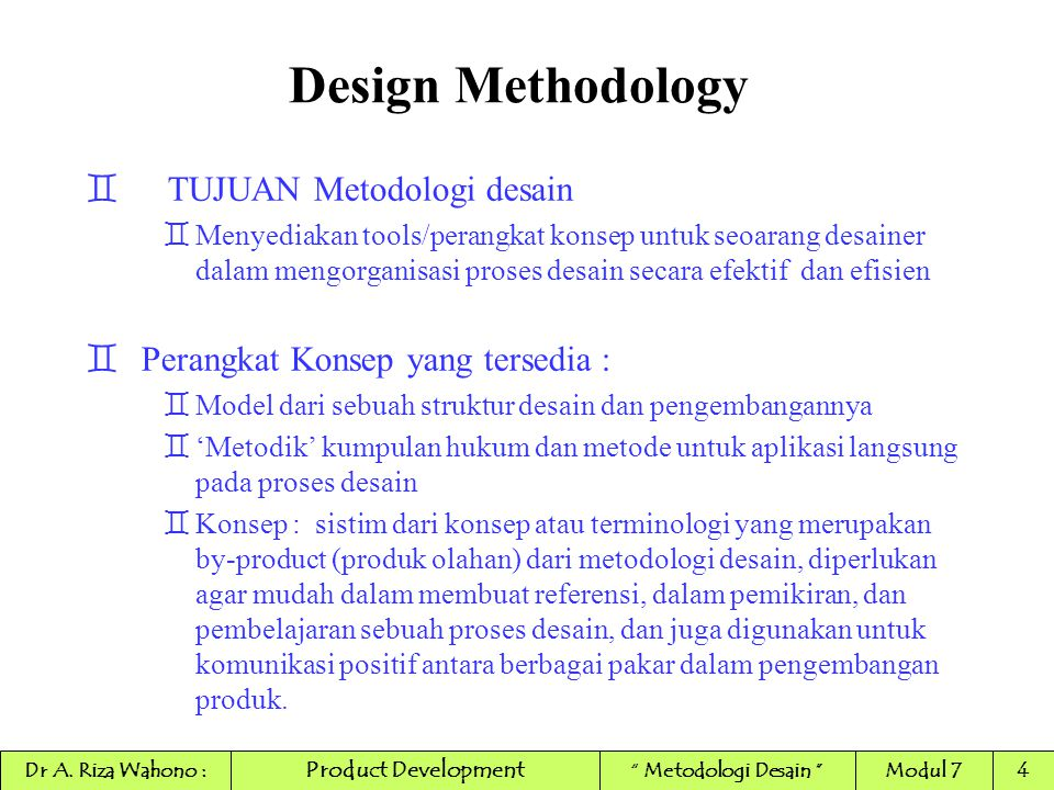 Design Methodology ` METODA DAN ORGANISASI Aksi sebuah metoda selalu dilaksanakan oleh subject pelaksana Sistim Pelaksana Organisasi Fungsi Proses tindakan Metoda Sistim yang dijalankan Product Development Dr A.