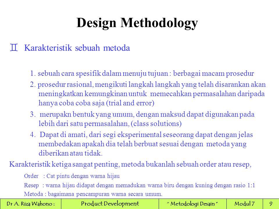 Design Methodology `KONSEP 'METODA' `metoda adalah secara sadar menerapkan struktur aksi/tindakan secara kronologi (urutan waktu) `sebuah metoda selalu terkait dengan tindakan/action yang bertujuan untuk menambah pengetahuan atau merubah sistim/materi/mekanisme Product Development Dr A.