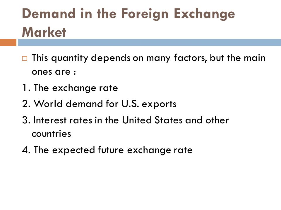 Demand in the Foreign Exchange Market  This quantity depends on many factors, but the main ones are : 1. The exchange rate 2. World demand for U.S. e