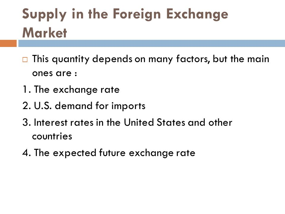 Supply in the Foreign Exchange Market  This quantity depends on many factors, but the main ones are : 1. The exchange rate 2. U.S. demand for imports