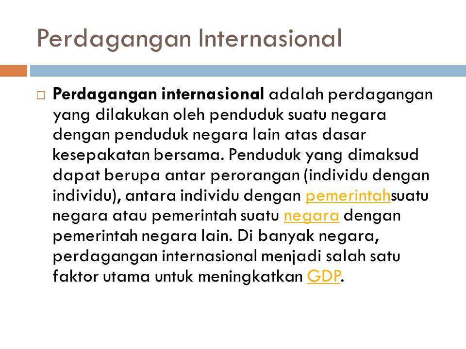 Perdagangan Internasional  Perdagangan internasional adalah perdagangan yang dilakukan oleh penduduk suatu negara dengan penduduk negara lain atas da